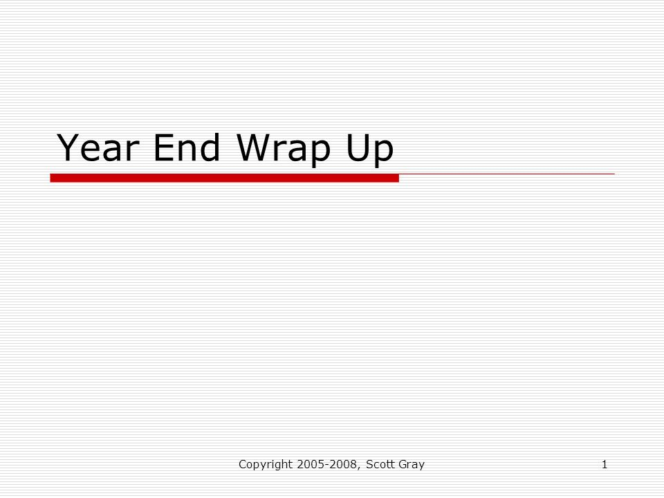 Copyright 2005-2008, Scott Gray1 Year End Wrap Up