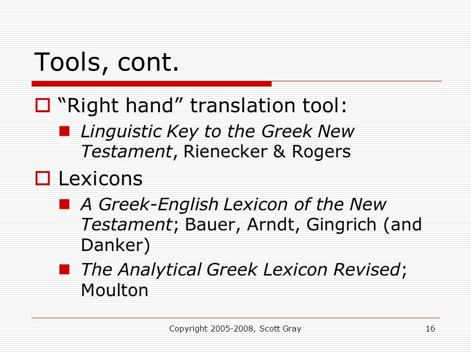 Copyright 2005-2008, Scott Gray16 Tools, cont. Right hand translation tool: Linguistic Key to the Greek New Testament, Rienecker & Rogers Lexicons A G