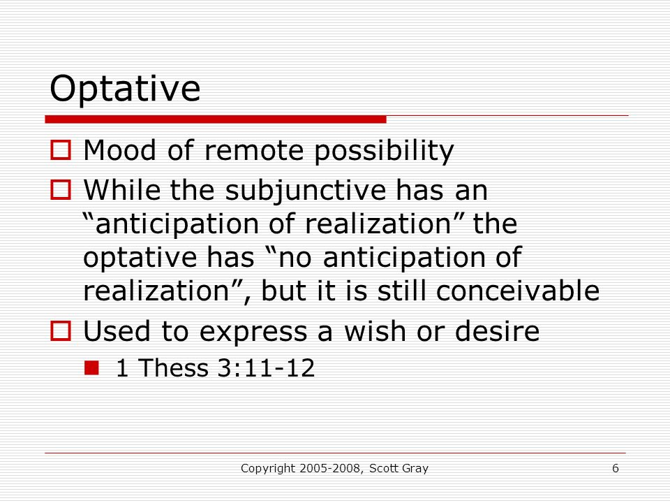 Copyright 2005-2008, Scott Gray7 Imperative Mood Commands Expresses action which is realized by the exercise of the will of one person upon that of the other For the Greek, this is the farthest mood from reality 1 Pt 1:13