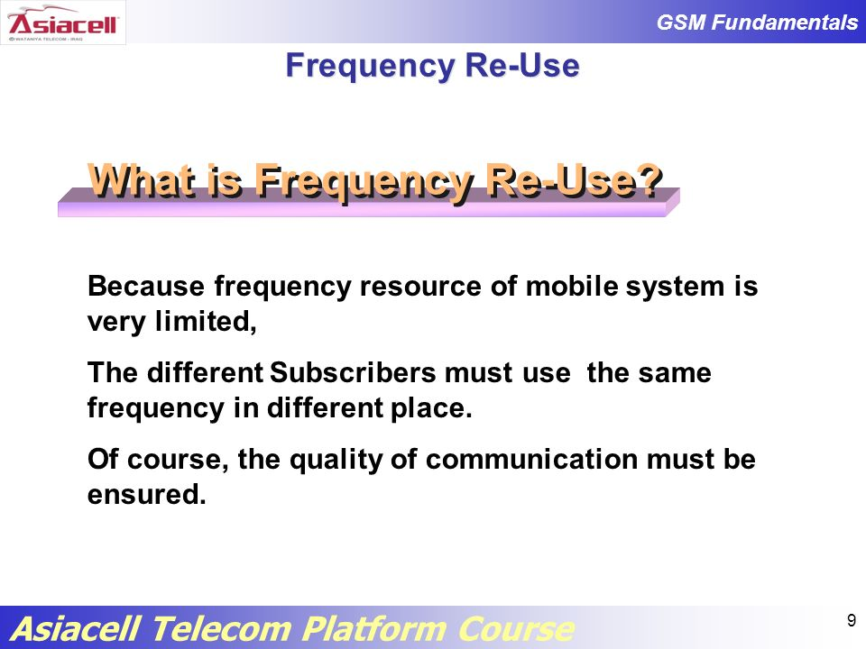 GSM Fundamentals Asiacell Telecom Platform Course 10 Frequency Re-Use How can we reuse frequency.