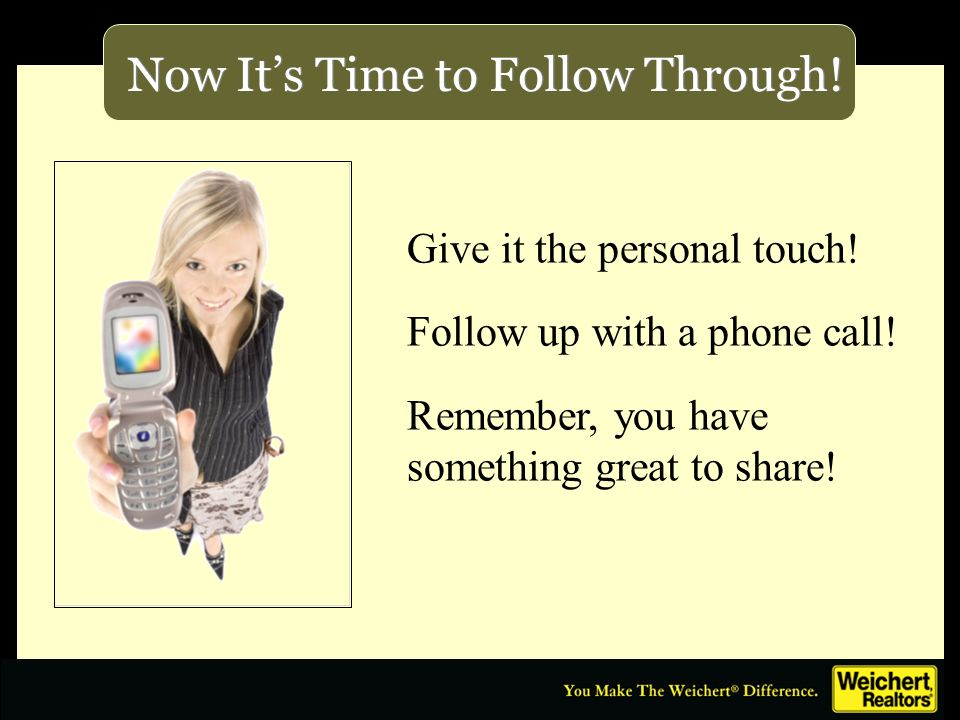 Now Its Time to Follow Through! Give it the personal touch! Follow up with a phone call! Remember, you have something great to share!