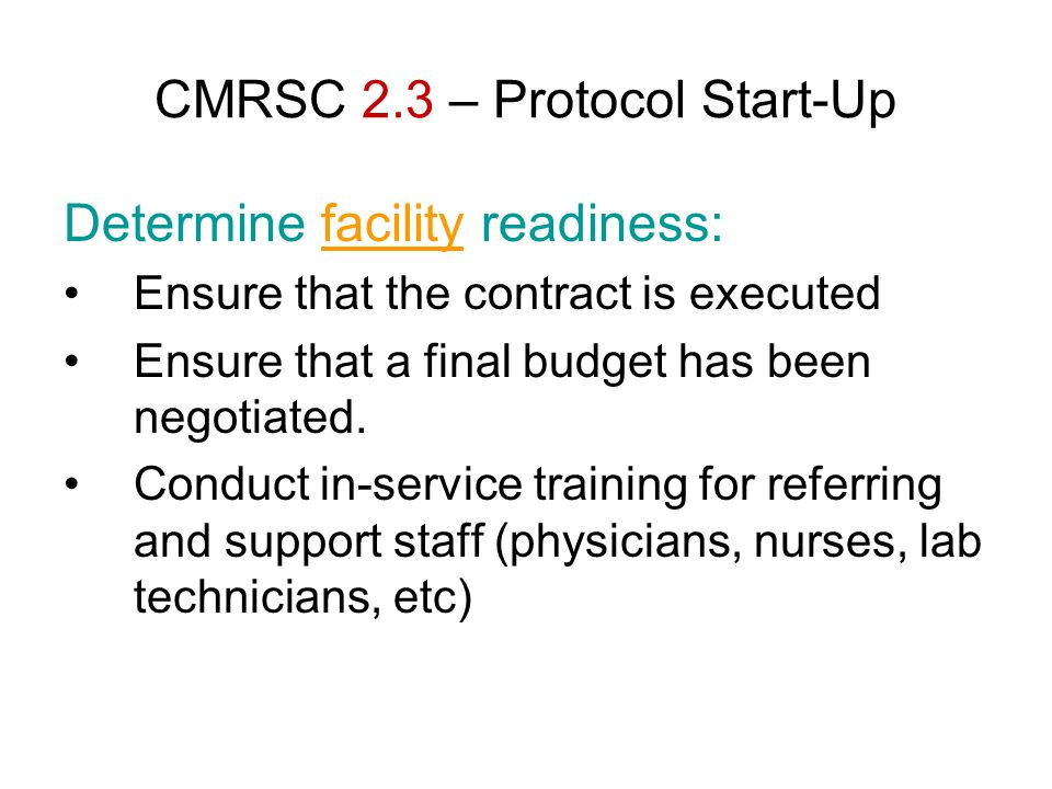 CMRSC 2.3 – Protocol Start-Up Determine facility readiness: Ensure that the contract is executed Ensure that a final budget has been negotiated. Condu