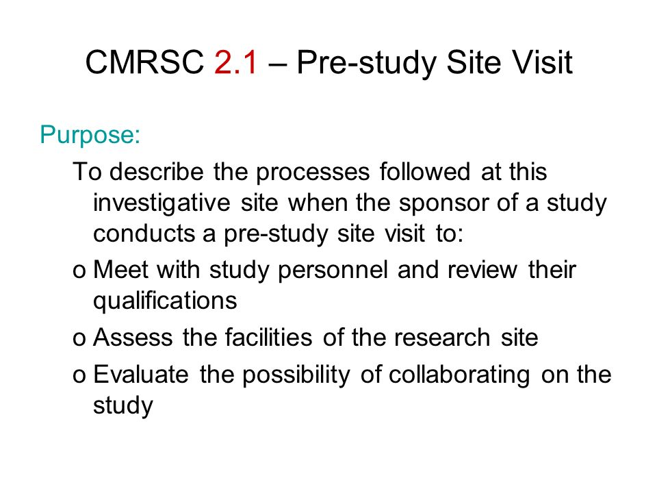 CMRSC 2.1 – Pre-study Site Visit Purpose: To describe the processes followed at this investigative site when the sponsor of a study conducts a pre-stu