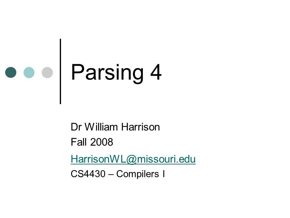 Parsing 4 Dr William Harrison Fall 2008 HarrisonWL@missouri.edu CS4430 – Compilers I