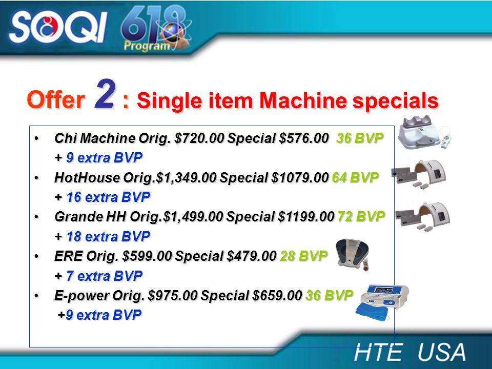 Offer 2 : Single item Machine specials Chi Machine Orig. $720.00 Special $576.00 36 BVPChi Machine Orig. $720.00 Special $576.00 36 BVP + 9 extra BVP