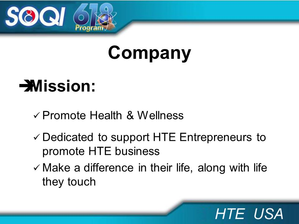 Company Mission: Promote Health & Wellness Dedicated to support HTE Entrepreneurs to promote HTE business Make a difference in their life, along with