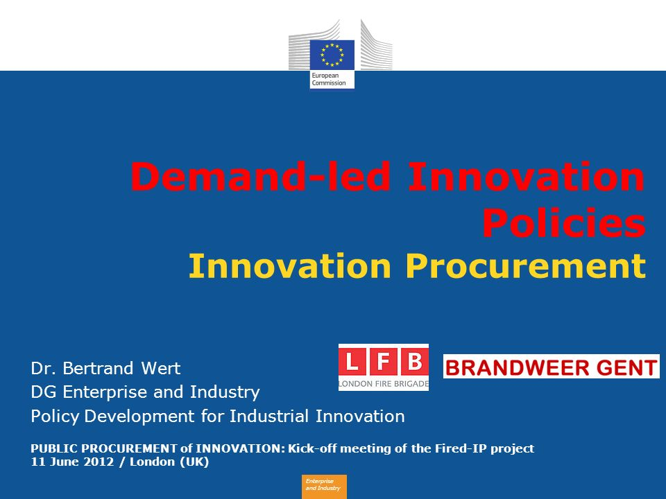Enterprise and Industry Demand-led Innovation Policies Innovation Procurement Dr. Bertrand Wert DG Enterprise and Industry Policy Development for Indu