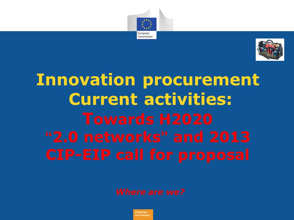 Enterprise and Industry Innovation procurement Current activities: T owards H2020 2.0 networks and 2013 CIP-EIP call for proposal Where are we?