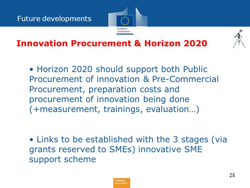 Enterprise and Industry 25 Innovation Procurement & Horizon 2020 Horizon 2020 should support both Public Procurement of innovation & Pre-Commercial Pr