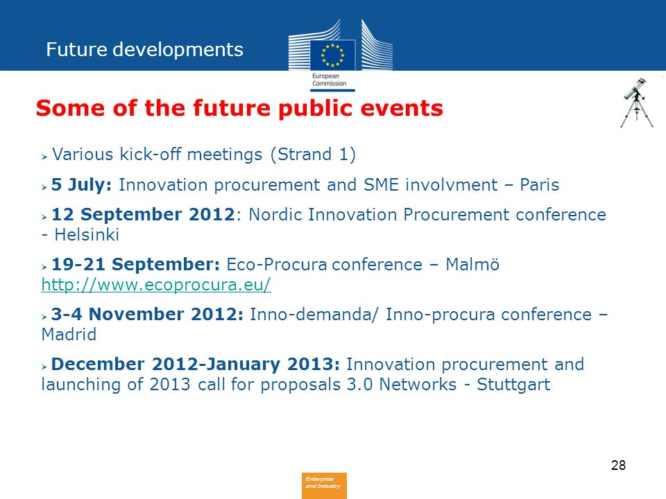Enterprise and Industry 28 Some of the future public events Various kick-off meetings (Strand 1) 5 July: Innovation procurement and SME involvment – P