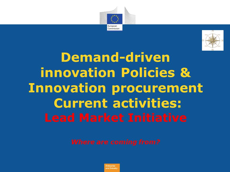 Enterprise and Industry Demand-driven innovation Policies & Innovation procurement Current activities: Lead Market Initiative Where are coming from?
