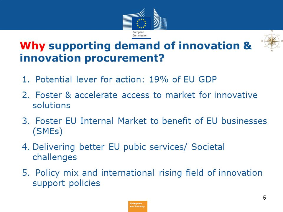 Enterprise and Industry 5 Why supporting demand of innovation & innovation procurement? 1. Potential lever for action: 19% of EU GDP 2. Foster & accel