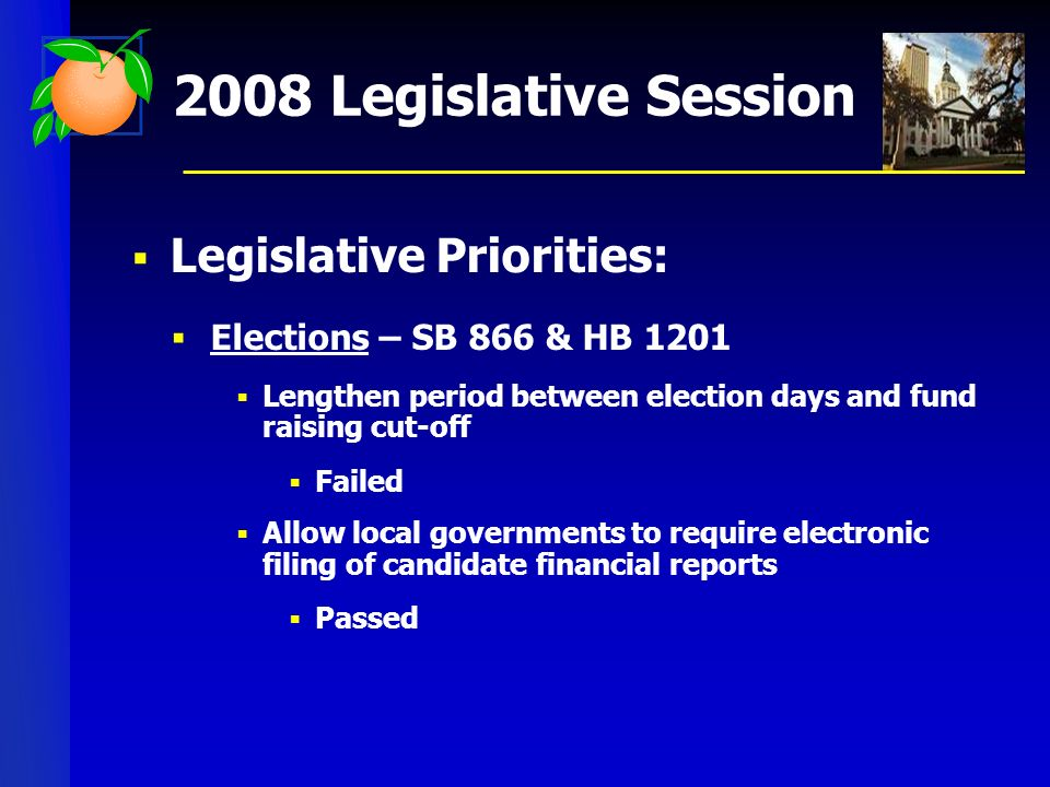 2008 Legislative Session Legislative Priorities: Elections – SB 866 & HB 1201 Lengthen period between election days and fund raising cut-off Failed Allow local governments to require electronic filing of candidate financial reports Passed