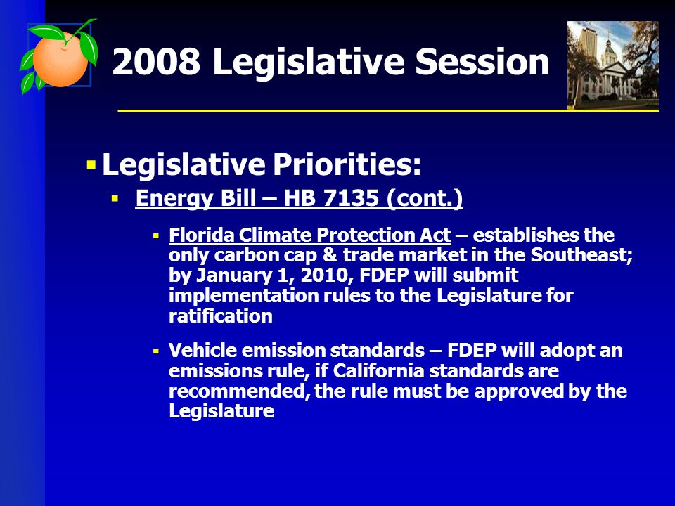 2008 Legislative Session Legislative Priorities: Energy Bill – HB 7135 (cont.) Florida Climate Protection Act – establishes the only carbon cap & trade market in the Southeast; by January 1, 2010, FDEP will submit implementation rules to the Legislature for ratification Vehicle emission standards – FDEP will adopt an emissions rule, if California standards are recommended, the rule must be approved by the Legislature