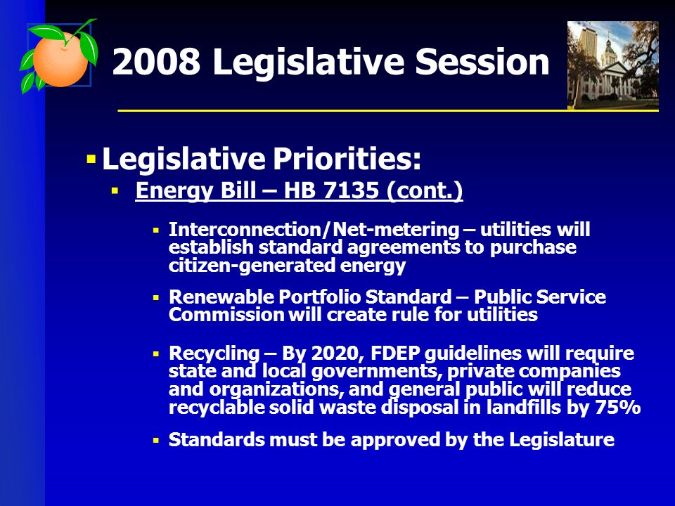 2008 Legislative Session Legislative Priorities: Energy Bill – HB 7135 (cont.) Interconnection/Net-metering – utilities will establish standard agreements to purchase citizen-generated energy Renewable Portfolio Standard – Public Service Commission will create rule for utilities Recycling – By 2020, FDEP guidelines will require state and local governments, private companies and organizations, and general public will reduce recyclable solid waste disposal in landfills by 75% Standards must be approved by the Legislature