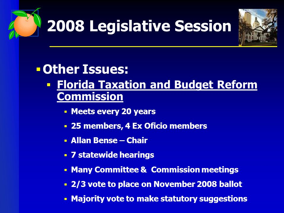 2008 Legislative Session Other Issues: Florida Taxation and Budget Reform Commission Meets every 20 years 25 members, 4 Ex Oficio members Allan Bense – Chair 7 statewide hearings Many Committee & Commission meetings 2/3 vote to place on November 2008 ballot Majority vote to make statutory suggestions