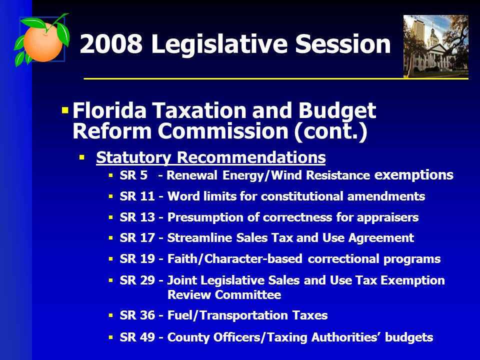 2008 Legislative Session Florida Taxation and Budget Reform Commission (cont.) Statutory Recommendations SR 5 - Renewal Energy/Wind Resistance exemptions SR 11 - Word limits for constitutional amendments SR 13 - Presumption of correctness for appraisers SR 17 - Streamline Sales Tax and Use Agreement SR 19 - Faith/Character-based correctional programs SR 29 - Joint Legislative Sales and Use Tax Exemption Review Committee SR 36 - Fuel/Transportation Taxes SR 49 - County Officers/Taxing Authorities budgets