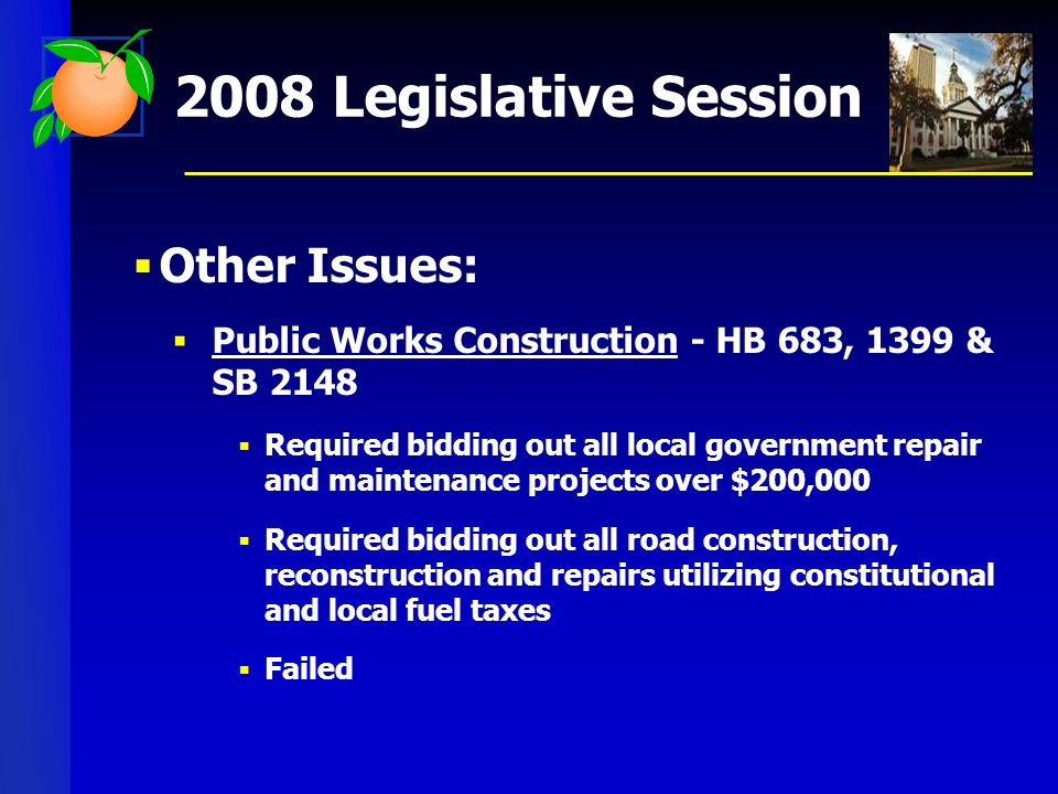 2008 Legislative Session Other Issues: Public Works Construction - HB 683, 1399 & SB 2148 Required bidding out all local government repair and maintenance projects over $200,000 Required bidding out all road construction, reconstruction and repairs utilizing constitutional and local fuel taxes Failed