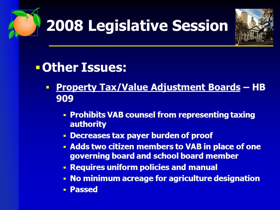 2008 Legislative Session Other Issues: Property Tax/Value Adjustment Boards – HB 909 Prohibits VAB counsel from representing taxing authority Decreases tax payer burden of proof Adds two citizen members to VAB in place of one governing board and school board member Requires uniform policies and manual No minimum acreage for agriculture designation Passed