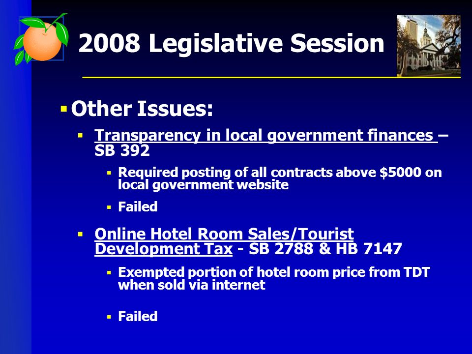 2008 Legislative Session Other Issues: Transparency in local government finances – SB 392 Required posting of all contracts above $5000 on local government website Failed Online Hotel Room Sales/Tourist Development Tax - SB 2788 & HB 7147 Exempted portion of hotel room price from TDT when sold via internet Failed