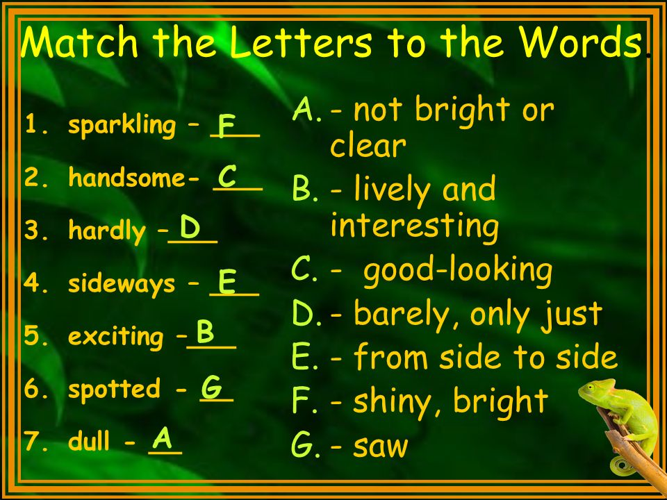 Match the Letters to the Words. 1.sparkling – ___ 2.handsome- ___ 3.hardly –___ 4.sideways – ___ 5.exciting –___ 6.spotted - __ 7.dull - __ A.- not br