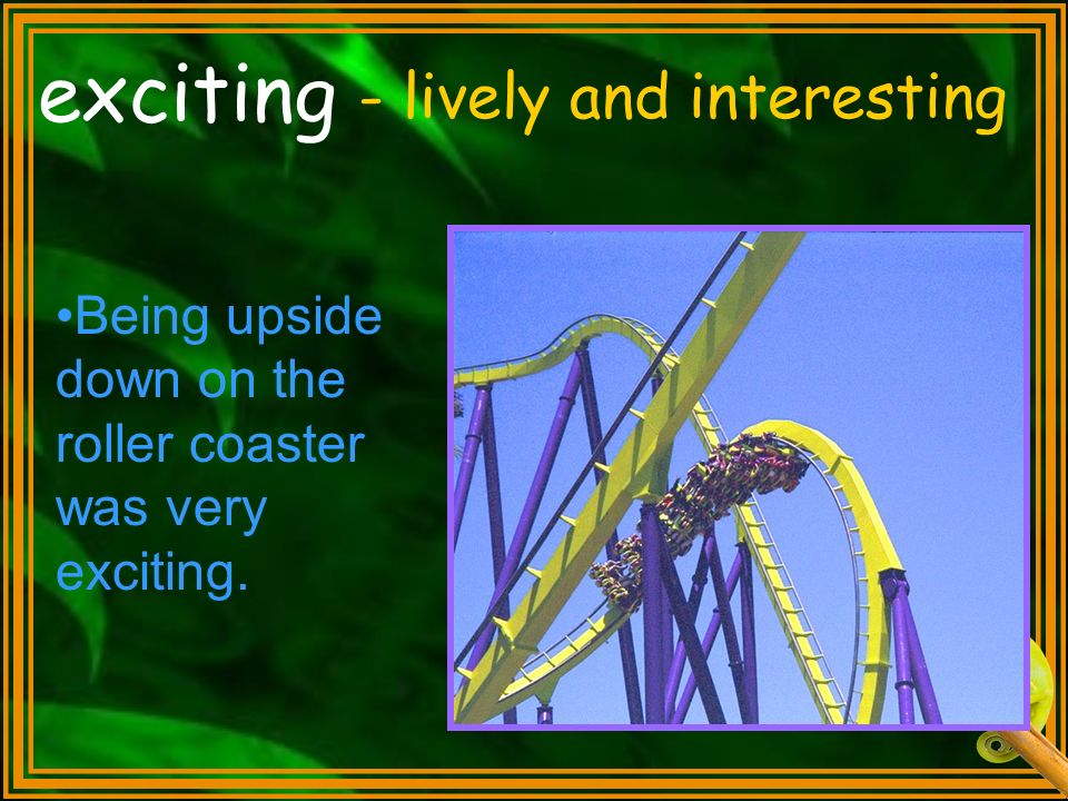 exciting - lively and interesting Being upside down on the roller coaster was very exciting.