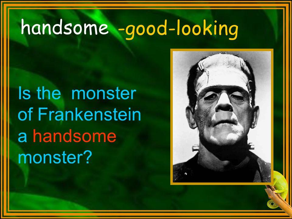 handsome -good-looking Is the monster of Frankenstein a handsome monster?