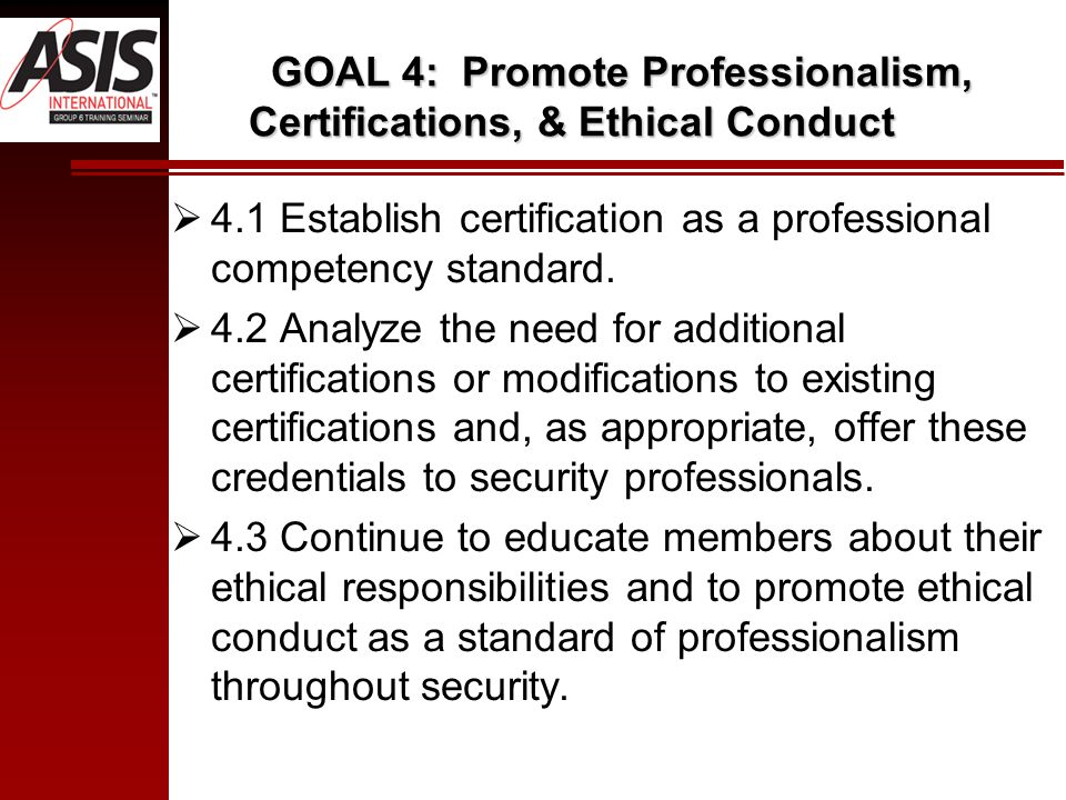 GOAL 4: Promote Professionalism, Certifications, & Ethical Conduct 4.1 Establish certification as a professional competency standard. 4.2 Analyze the