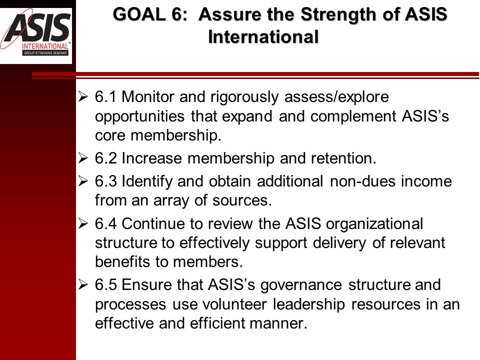 GOAL 6: Assure the Strength of ASIS International 6.1 Monitor and rigorously assess/explore opportunities that expand and complement ASISs core member