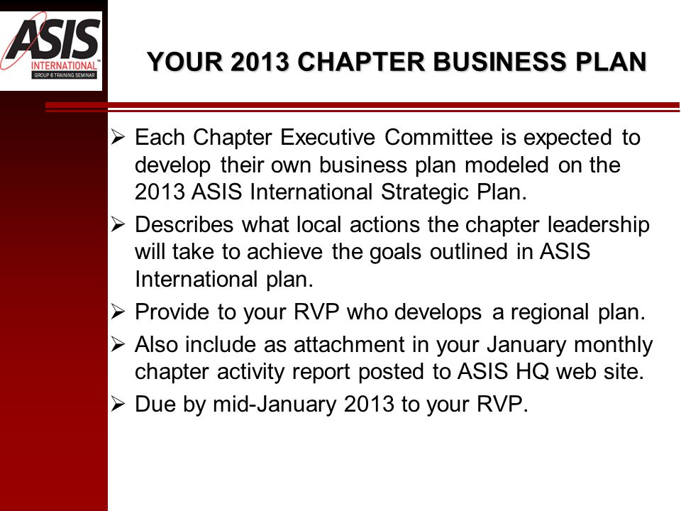 YOUR 2013 CHAPTER BUSINESS PLAN Each Chapter Executive Committee is expected to develop their own business plan modeled on the 2013 ASIS International Strategic Plan.