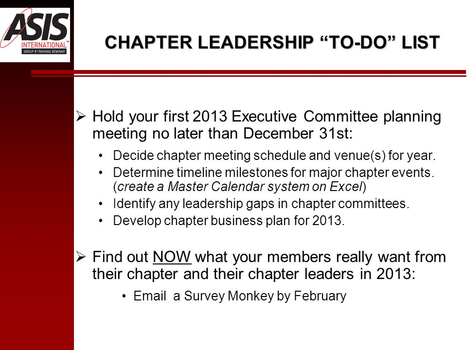 CHAPTER LEADERSHIP TO-DO LIST Hold your first 2013 Executive Committee planning meeting no later than December 31st: Decide chapter meeting schedule and venue(s) for year.