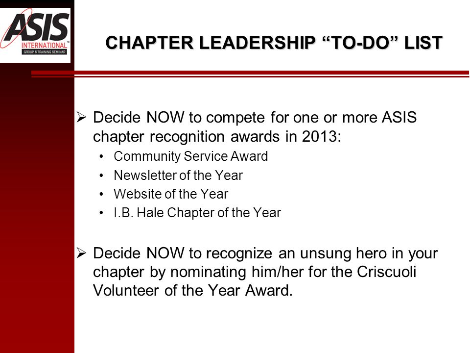 CHAPTER LEADERSHIP TO-DO LIST Decide NOW to compete for one or more ASIS chapter recognition awards in 2013: Community Service Award Newsletter of the Year Website of the Year I.B.