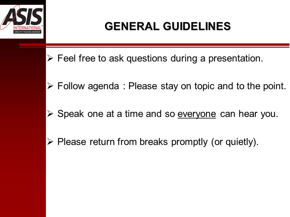 GENERAL GUIDELINES Feel free to ask questions during a presentation. Follow agenda : Please stay on topic and to the point. Speak one at a time and so