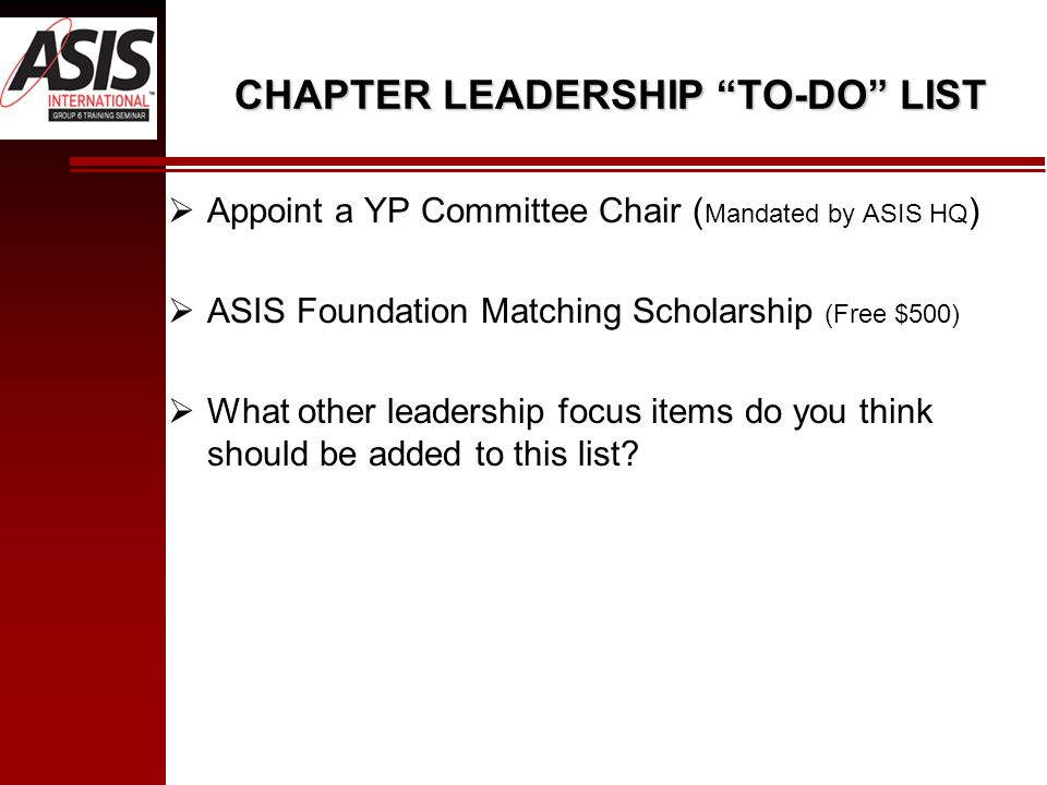 CHAPTER LEADERSHIP TO-DO LIST Appoint a YP Committee Chair ( Mandated by ASIS HQ ) ASIS Foundation Matching Scholarship (Free $500) What other leadership focus items do you think should be added to this list