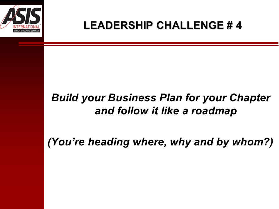 LEADERSHIP CHALLENGE # 4 Build your Business Plan for your Chapter and follow it like a roadmap (Youre heading where, why and by whom )