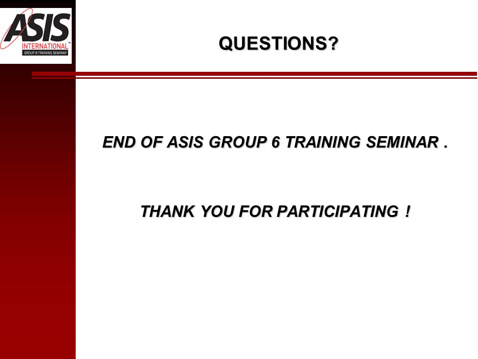 QUESTIONS? END OF ASIS GROUP 6 TRAINING SEMINAR. THANK YOU FOR PARTICIPATING !
