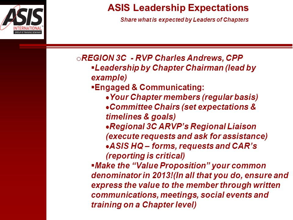 o REGION 3C - RVP Charles Andrews, CPP Leadership by Chapter Chairman (lead by example) Engaged & Communicating: Your Chapter members (regular basis) Committee Chairs (set expectations & timelines & goals) Regional 3C ARVPs Regional Liaison (execute requests and ask for assistance) ASIS HQ – forms, requests and CARs (reporting is critical) Make the Value Proposition your common denominator in 2013!(In all that you do, ensure and express the value to the member through written communications, meetings, social events and training on a Chapter level) ASIS Leadership Expectations Share what is expected by Leaders of Chapters