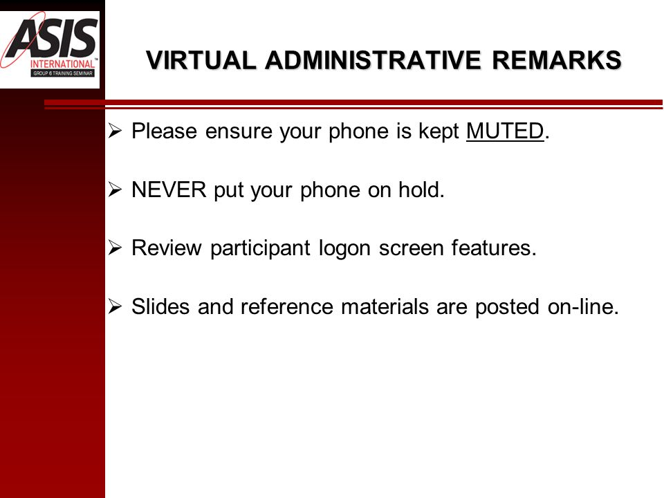 VIRTUAL ADMINISTRATIVE REMARKS Please ensure your phone is kept MUTED. NEVER put your phone on hold. Review participant logon screen features. Slides