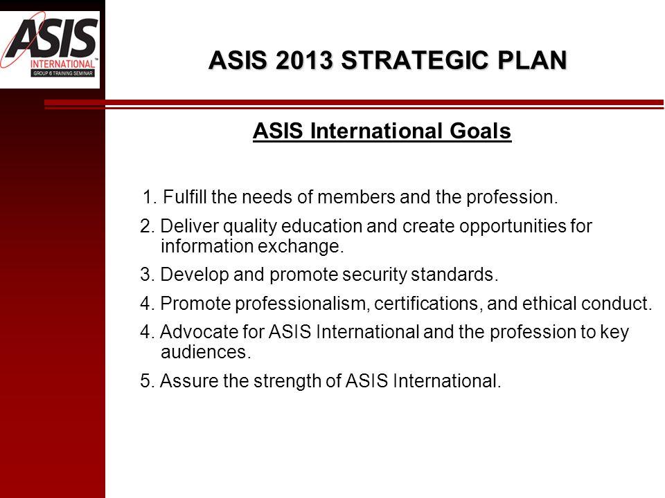 ASIS 2013 STRATEGIC PLAN ASIS International Goals 1.