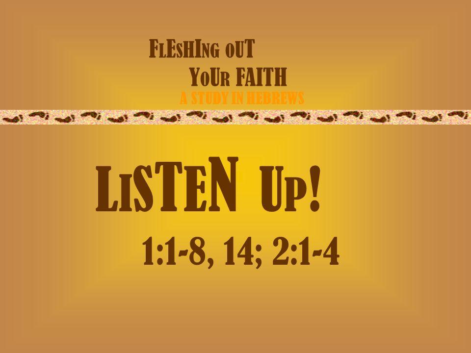 F L E S H I NG O U T Y O U R FAITH A STUDY IN HEBREWS L I S T E N U P ! 1:1-8, 14; 2:1-4