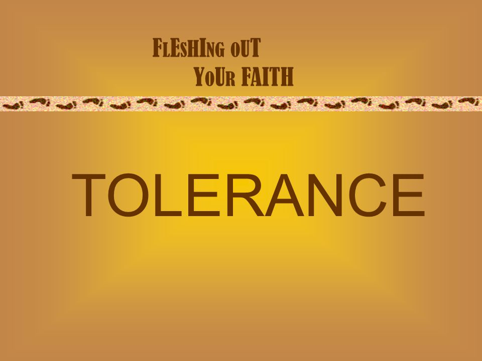 F L E S H I NG O U T Y O U R FAITH TOLERANCE