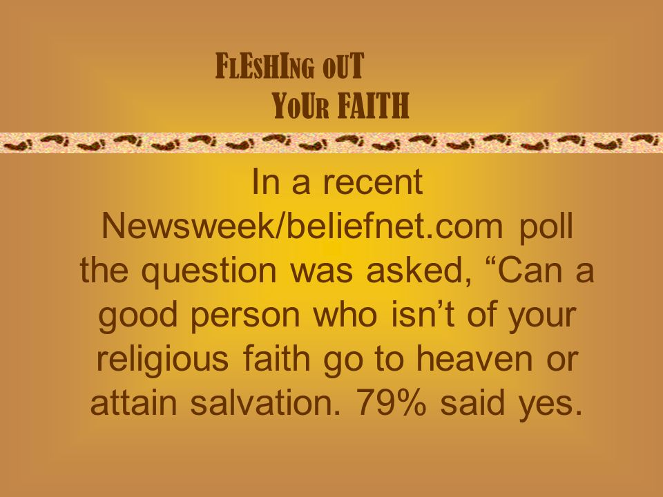 F L E S H I NG O U T Y O U R FAITH In a recent Newsweek/beliefnet.com poll the question was asked, Can a good person who isnt of your religious faith go to heaven or attain salvation.
