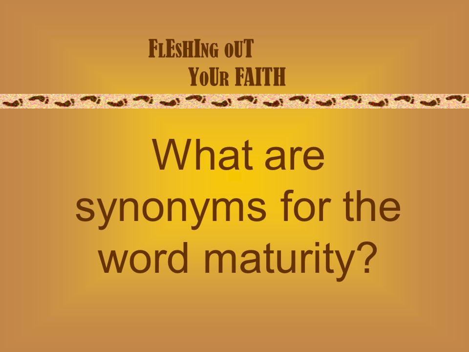 F L E S H I NG O U T Y O U R FAITH What are synonyms for the word maturity
