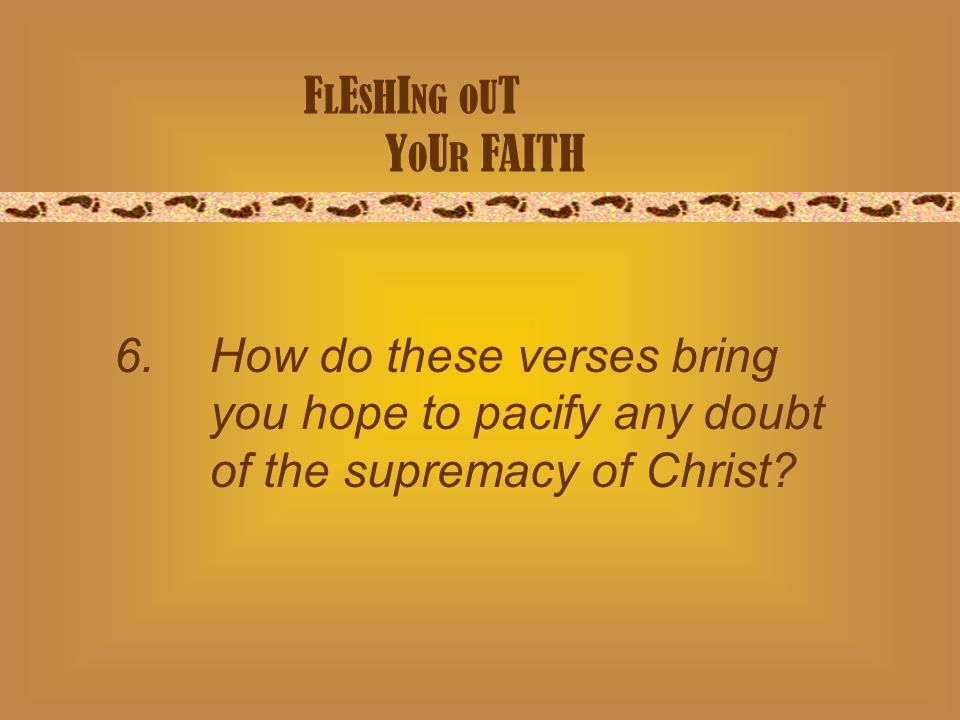 F L E S H I NG O U T Y O U R FAITH 6. How do these verses bring you hope to pacify any doubt of the supremacy of Christ?