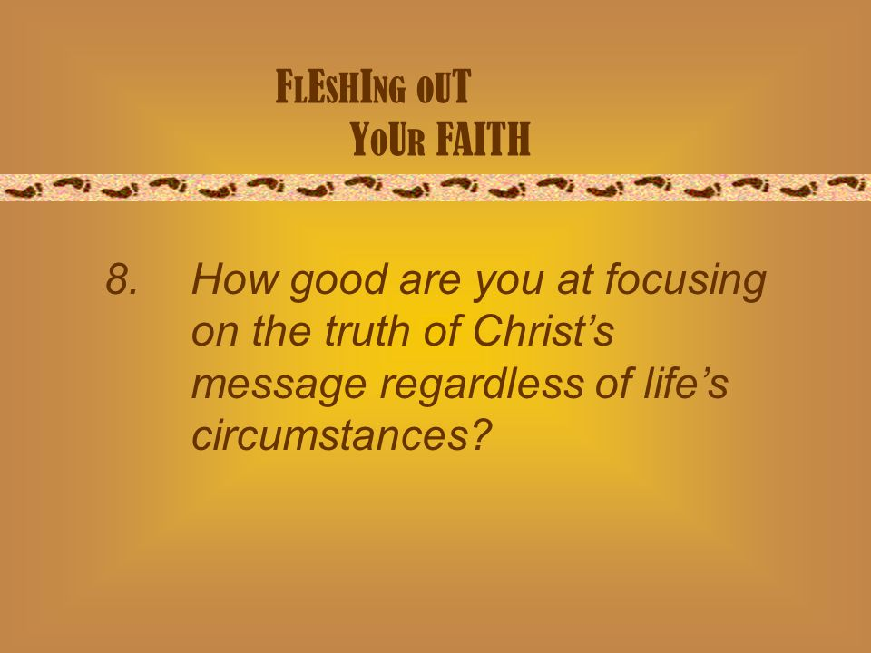 F L E S H I NG O U T Y O U R FAITH 8. How good are you at focusing on the truth of Christs message regardless of lifes circumstances?