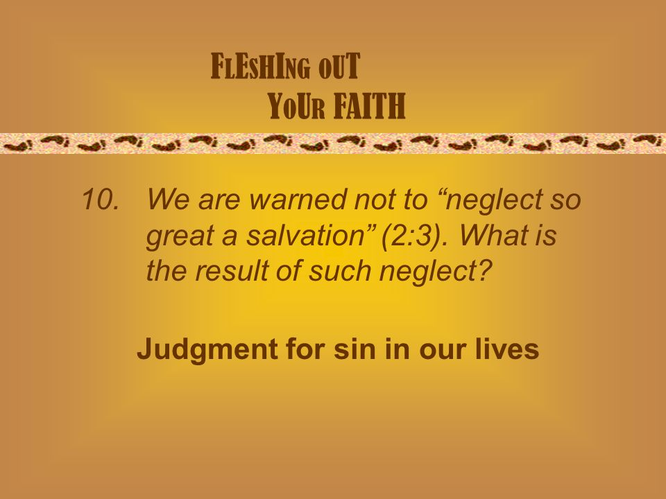 F L E S H I NG O U T Y O U R FAITH 10. We are warned not to neglect so great a salvation (2:3).