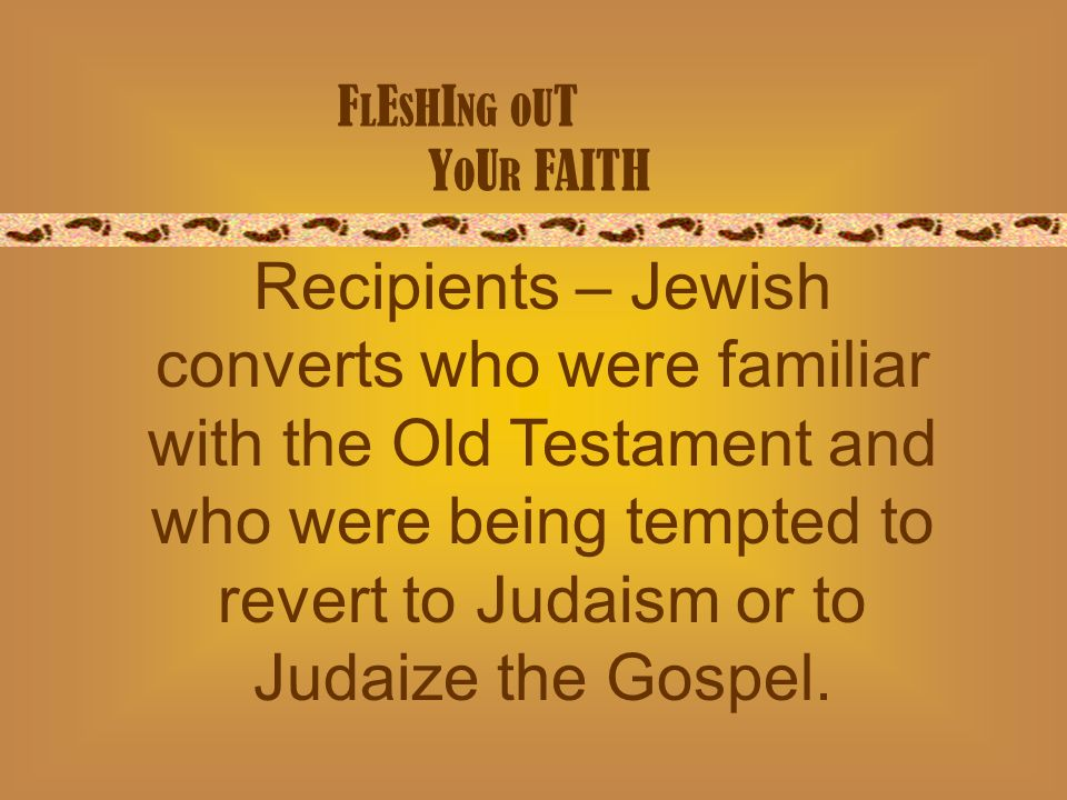 F L E S H I NG O U T Y O U R FAITH Recipients – Jewish converts who were familiar with the Old Testament and who were being tempted to revert to Judaism or to Judaize the Gospel.