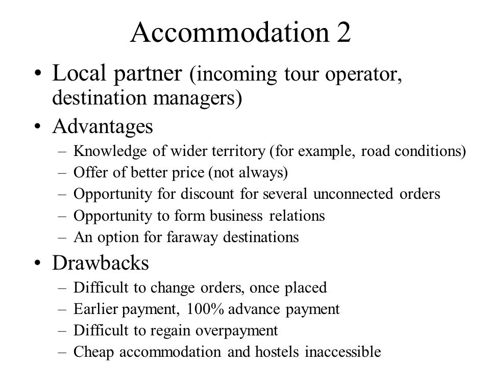 Accommodation 2 Local partner (incoming tour operator, destination managers) Advantages –Knowledge of wider territory (for example, road conditions) –Offer of better price (not always) –Opportunity for discount for several unconnected orders –Opportunity to form business relations –An option for faraway destinations Drawbacks –Difficult to change orders, once placed –Earlier payment, 100% advance payment –Difficult to regain overpayment –Cheap accommodation and hostels inaccessible
