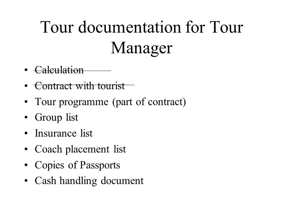 Tour documentation for Tour Manager Calculation Contract with tourist Tour programme (part of contract) Group list Insurance list Coach placement list Copies of Passports Cash handling document