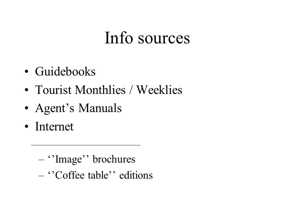 Guidebooks Tourist Monthlies / Weeklies Agents Manuals Internet –Image brochures –Coffee table editions Info sources